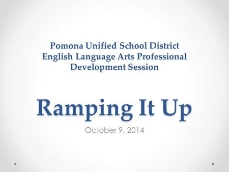 Pomona Unified School District English Language Arts Professional Development Session Ramping It Up October 9, 2014.