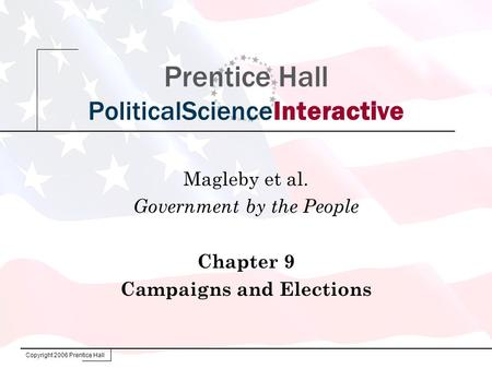 Copyright 2006 Prentice Hall Prentice Hall PoliticalScienceInteractive Magleby et al. Government by the People Chapter 9 Campaigns and Elections.
