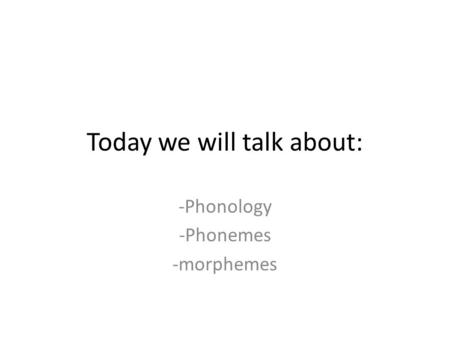 Today we will talk about: -Phonology -Phonemes -morphemes.