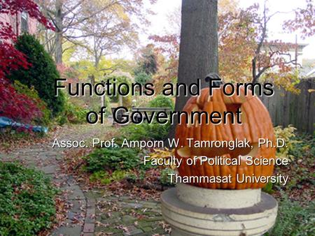 Functions and Forms <strong>of</strong> Government Assoc. Prof. Amporn W. Tamronglak, Ph.D. Faculty <strong>of</strong> Political Science Thammasat University.