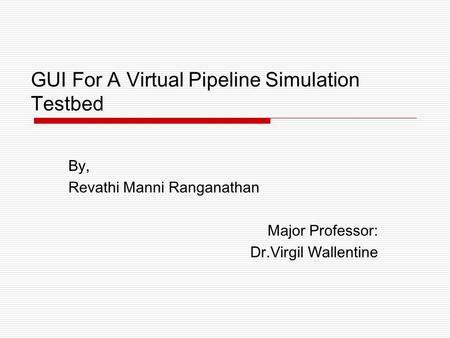 GUI For A Virtual Pipeline Simulation Testbed By, Revathi Manni Ranganathan Major Professor: Dr.Virgil Wallentine.