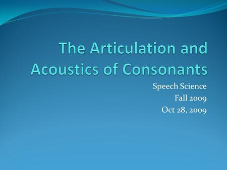 Speech Science Fall 2009 Oct 28, 2009. Outline Acoustical characteristics of Nasal Speech Sounds Stop Consonants Fricatives Affricates.