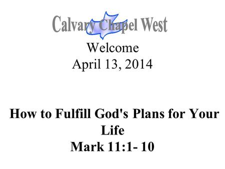 Welcome April 13, 2014 How to Fulfill God's Plans for Your Life Mark 11:1- 10.