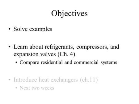 Objectives Solve examples Learn about refrigerants, compressors, and expansion valves (Ch. 4) Compare residential and commercial systems Introduce heat.