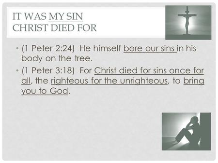 IT WAS MY SIN CHRIST DIED FOR (1 Peter 2:24) He himself bore our sins in his body on the tree. (1 Peter 3:18) For Christ died for sins once for all, the.