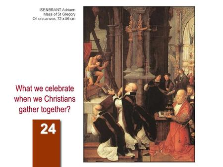 What we celebrate when we Christians gather together? 24 ISENBRANT, Adriaen Mass of St Gregory Oil on canvas, 72 x 56 cm.