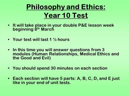 Philosophy and Ethics: Year 10 Test It will take place in your double P&E lesson week beginning 8 th March Your test will last 1 ½ hours In this time you.