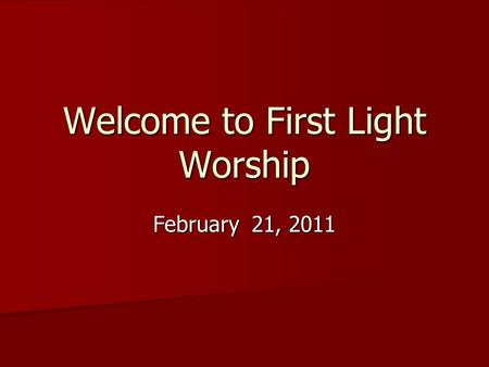 Welcome to First Light Worship February 21, 2011.