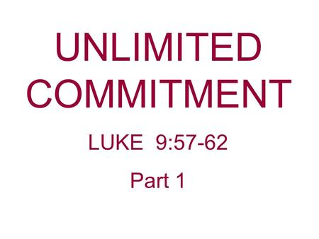 "UNLIMITED COMMITMENT LUKE 9:57-62 Part 1. What comes to your mind when you hear the word ""Commitment?"" ""People will do just about anything but make a."