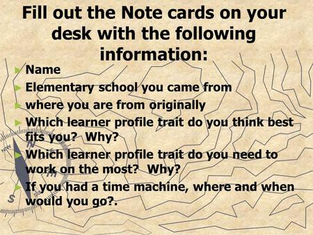 Fill out the Note cards on your desk with the following information: ► ► Name ► ► Elementary school you came from ► ► where you are from originally ► ►
