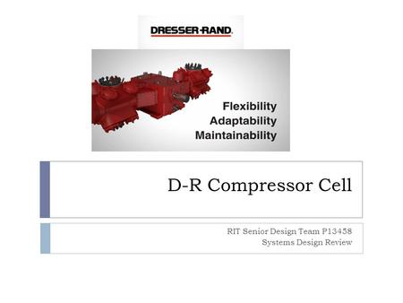 D-R Compressor Cell RIT Senior Design Team P13458 Systems Design Review.