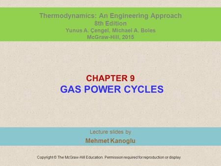 CHAPTER 9 GAS POWER CYCLES Lecture slides by Mehmet Kanoglu Copyright © The McGraw-Hill Education. Permission required for reproduction or display. Thermodynamics: