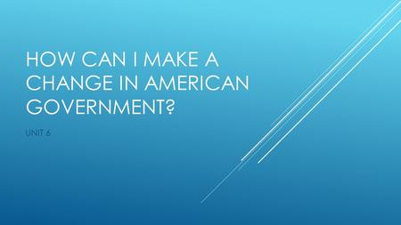 HOW CAN I MAKE A CHANGE IN AMERICAN GOVERNMENT? UNIT 6.