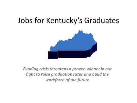 Jobs for Kentucky's Graduates Funding crisis threatens a proven winner in our fight to raise graduation rates and build the workforce of the future.
