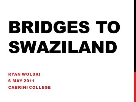 BRIDGES TO SWAZILAND RYAN WOLSKI 6 MAY 2011 CABRINI COLLEGE.