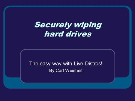 Securely wiping hard drives The easy way with Live Distros! By Carl Weisheit.