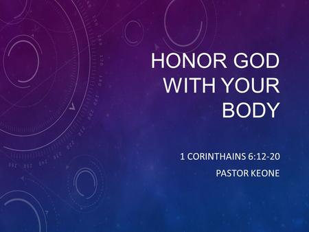 HONOR GOD WITH YOUR BODY 1 CORINTHAINS 6:12-20 PASTOR KEONE.