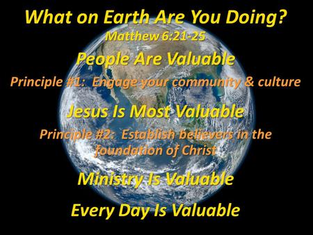 People Are Valuable Principle #1: Engage your community & culture Jesus Is Most Valuable Principle #2: Establish believers in the foundation of Christ.
