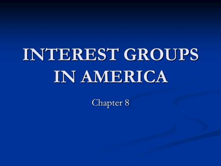 INTEREST GROUPS IN AMERICA Chapter 8. ORGANIZED INTERESTS: WHO ARE THEY? An interest group is a voluntary association that seeks publicly to promote and.