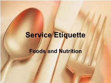 Service Etiquette Foods and Nutrition. Table Etiquette Table etiquette is the courtesy shown by using good manners at meals.