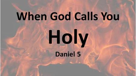 When God Calls You Holy Daniel 5. Belshazzar profaned things God declared holy.