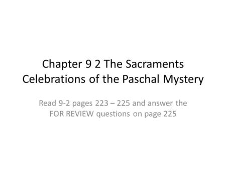 Chapter 9 2 The Sacraments Celebrations of the Paschal Mystery Read 9-2 pages 223 – 225 and answer the FOR REVIEW questions on page 225.