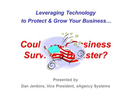 Leveraging Technology to Protect & Grow Your Business… Could Your Business Survive a Disaster? Presented by Dan Jenkins, Vice President, eAgency Systems.