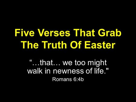 "Five Verses That Grab The Truth Of Easter ""…that… we too might walk in newness of life. Romans 6:4b."