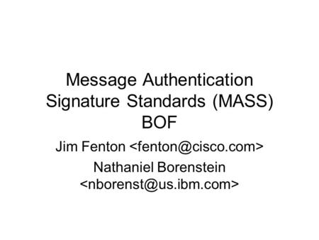 Message Authentication Signature Standards (MASS) BOF Jim Fenton Nathaniel Borenstein.