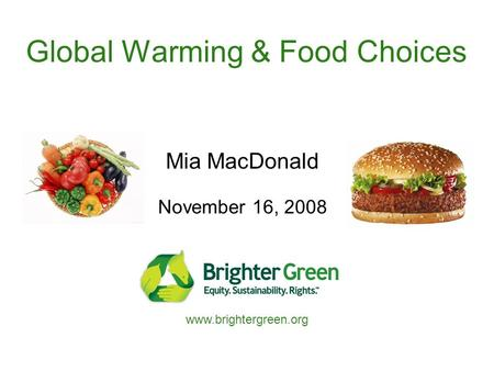 Global Warming & Food Choices Mia MacDonald November 16, 2008 www.brightergreen.org.