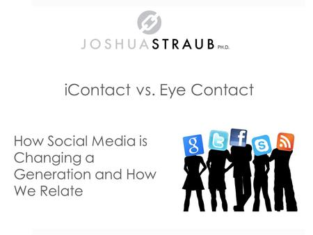 IContact vs. Eye Contact How <strong>Social</strong> <strong>Media</strong> is Changing a Generation <strong>and</strong> How We Relate.