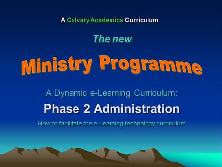 A Dynamic e-Learning Curriculum: Phase 2 Administration How to facilitate the e-Learning technology curriculum A Calvary Academics Curriculum The new.