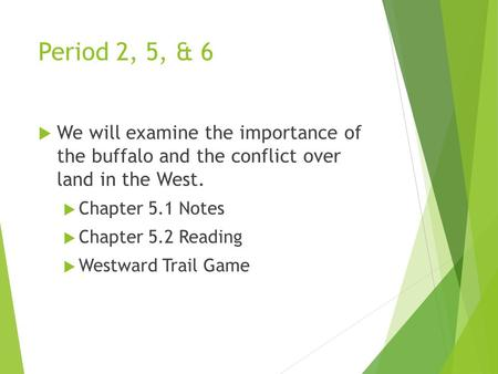 Period 2, 5, & 6  We will examine the importance of the buffalo and the conflict over land in the West.  Chapter 5.1 Notes  Chapter 5.2 Reading  Westward.