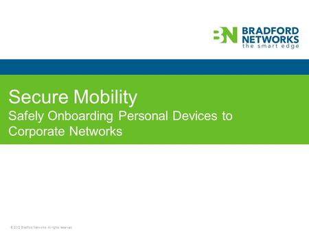 © 2012 Bradford Networks. All rights reserved. Secure Mobility Safely Onboarding Personal Devices to Corporate Networks.