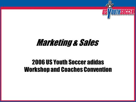 Marketing & Sales 2006 US Youth Soccer adidas Workshop and Coaches Convention.