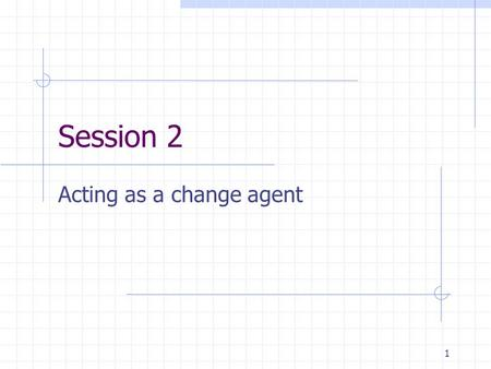 1 Session 2 Acting as a change agent. 2 It is one thing to create a new curriculum but you can't assume that teachers in schools will be enthusiastic.