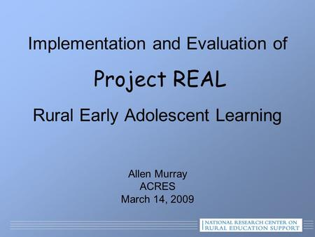 Implementation and Evaluation of Project REAL Rural Early Adolescent Learning Allen Murray ACRES March 14, 2009.