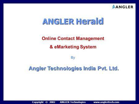 Copyright © 2002 ANGLER Technologies www.angleritech.com ANGLERH erald ANGLER H erald Online Contact Management & eMarketing System By Angler Technologies.