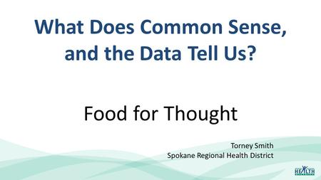 What Does Common Sense, and the Data Tell Us? Food for Thought Torney Smith Spokane Regional Health District.