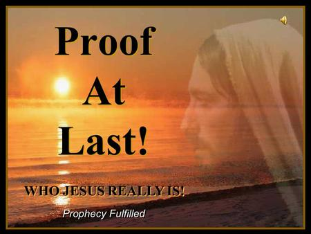 ♫ Turn on your speakers! ♫ Turn on your speakers! CLICK TO ADVANCE SLIDES Proof At Last! Prophecy Fulfilled WHO JESUS REALLY IS! WHO JESUS REALLY IS!