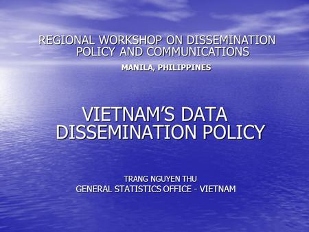 VIETNAM'S DATA DISSEMINATION POLICY TRANG NGUYEN THU GENERAL STATISTICS OFFICE - VIETNAM GENERAL STATISTICS OFFICE - VIETNAM REGIONAL WORKSHOP ON DISSEMINATION.