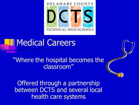 "Medical Careers ""Where the hospital becomes the classroom"" Offered through a partnership between DCTS and several local health care systems."