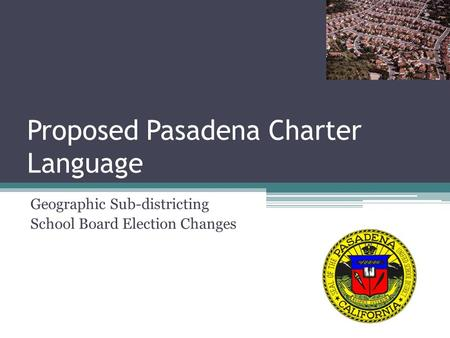 Proposed Pasadena Charter Language Geographic Sub-districting School Board Election Changes.