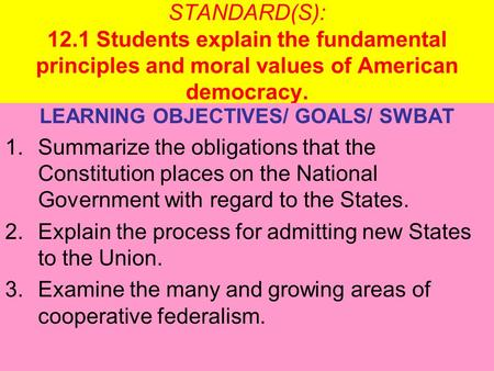 STANDARD(S): 12.1 Students explain the fundamental principles and moral values of American democracy. LEARNING OBJECTIVES/ GOALS/ SWBAT 1.Summarize the.