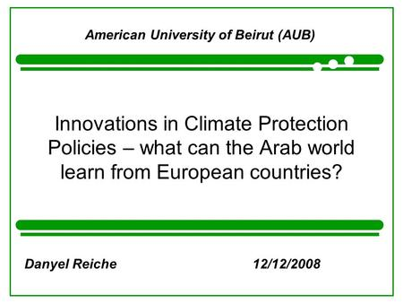 Innovations in Climate Protection Policies – what can the Arab world learn from European countries? American University of Beirut (AUB) Danyel Reiche12/12/2008.