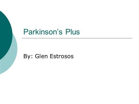Parkinson's Plus By: Glen Estrosos.