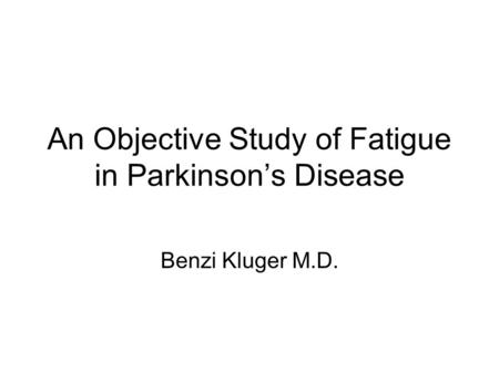 An Objective Study of Fatigue in Parkinson's Disease Benzi Kluger M.D.