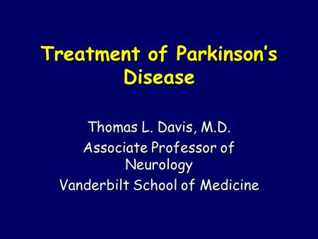 Treatment of Parkinson's Disease Thomas L. Davis, M.D. Associate Professor of Neurology Vanderbilt School of Medicine.