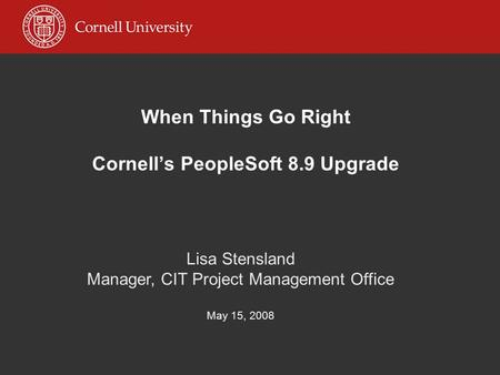 When Things Go Right Cornell's PeopleSoft 8.9 Upgrade Lisa Stensland Manager, CIT Project Management Office May 15, 2008.