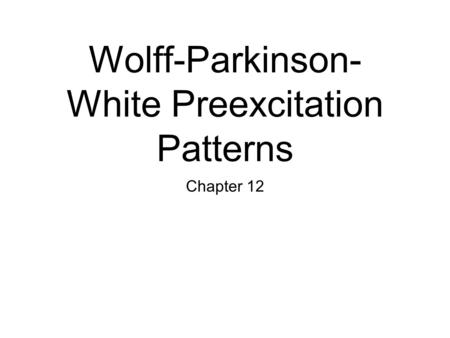 Wolff-Parkinson- White Preexcitation Patterns Chapter 12.